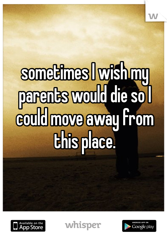 sometimes I wish my parents would die so I could move away from this place.