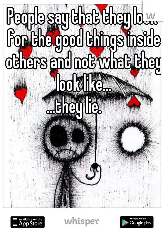 People say that they look for the good things inside others and not what they look like...                 . . . .   ...they lie.