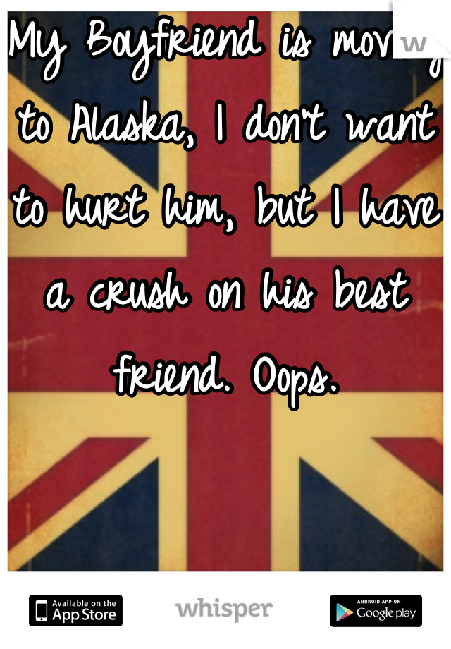 My Boyfriend is moving to Alaska, I don't want to hurt him, but I have a crush on his best friend. Oops.
