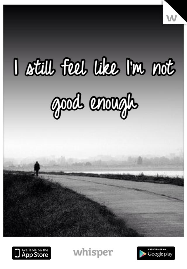 I still feel like I'm not good enough