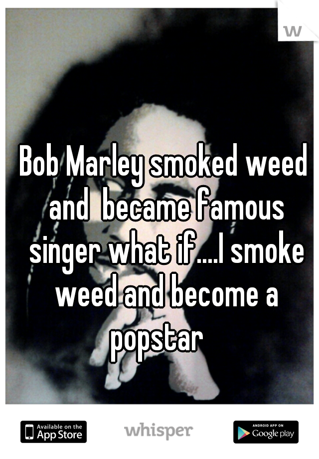 Bob Marley smoked weed and  became famous singer what if....I smoke weed and become a popstar