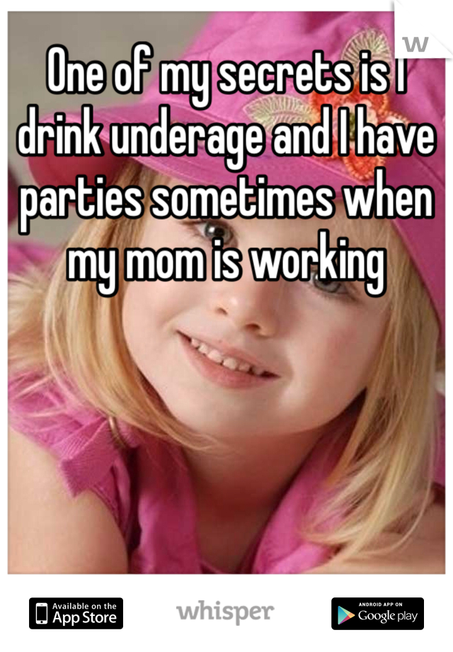 One of my secrets is I drink underage and I have parties sometimes when my mom is working
