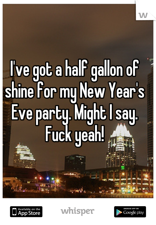I've got a half gallon of shine for my New Year's Eve party. Might I say. Fuck yeah!