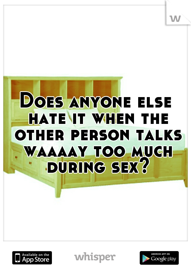 Does anyone else hate it when the other person talks waaaay too much during sex?