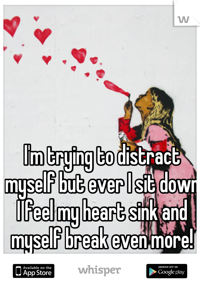 I'm trying to distract myself but ever I sit down I feel my heart sink and myself break even more!