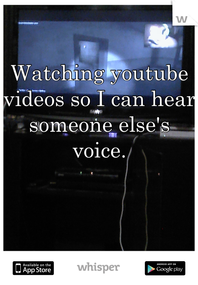 Watching youtube videos so I can hear someone else's voice.