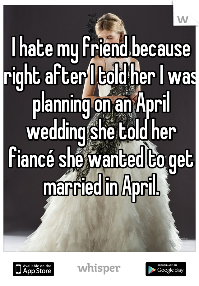 I hate my friend because right after I told her I was planning on an April wedding she told her fiancé she wanted to get married in April.