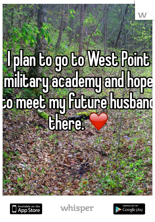 I plan to go to West Point military academy and hope to meet my future husband there. ❤️