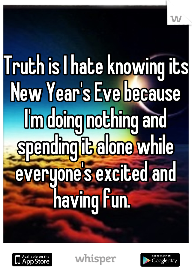 Truth is I hate knowing its New Year's Eve because I'm doing nothing and spending it alone while everyone's excited and having fun.