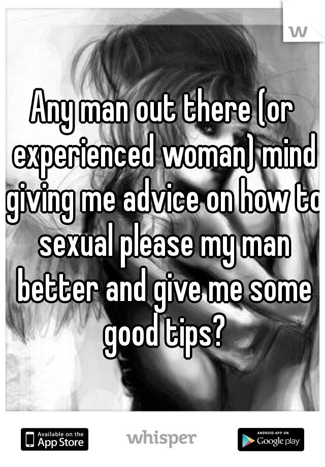 Any man out there (or experienced woman) mind giving me advice on how to sexual please my man better and give me some good tips?