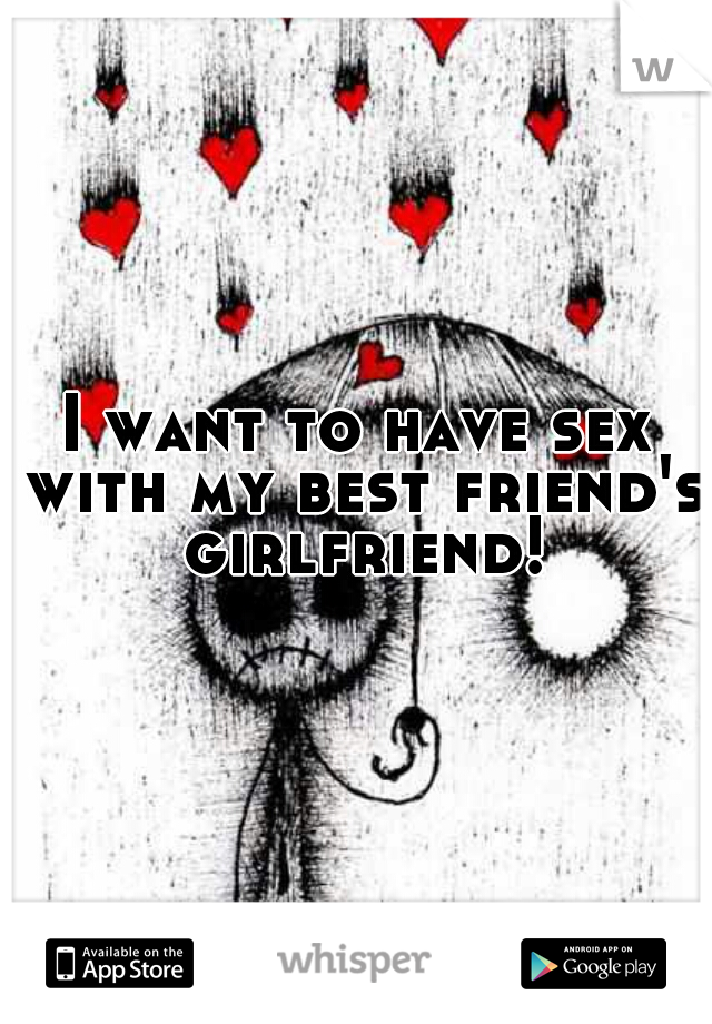 I want to have sex with my best friend's girlfriend!