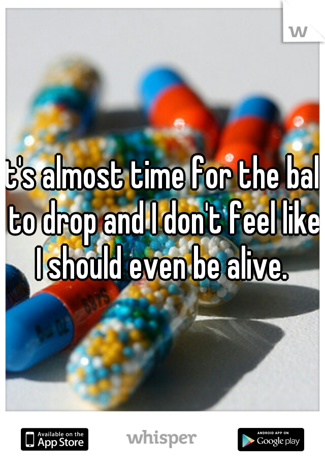 it's almost time for the ball to drop and I don't feel like I should even be alive.
