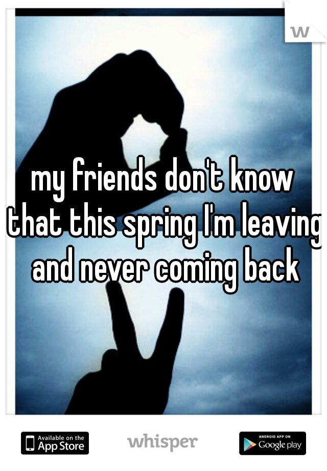my friends don't know that this spring I'm leaving and never coming back