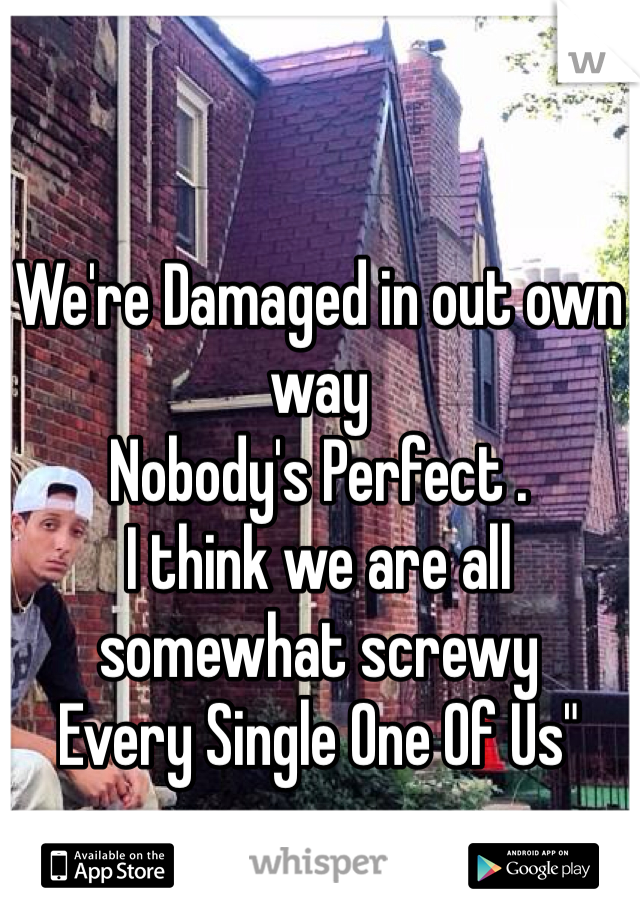 """We're Damaged in out own way Nobody's Perfect . I think we are all somewhat screwy  Every Single One Of Us"""""""