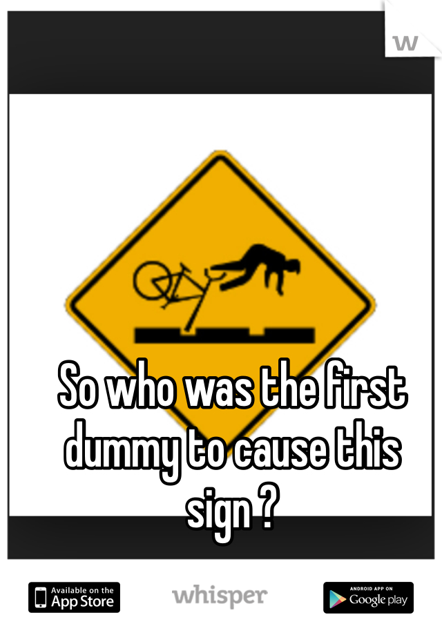 So who was the first dummy to cause this sign ?