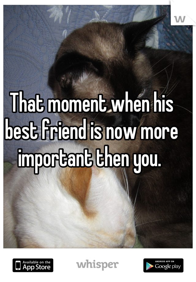 That moment when his best friend is now more important then you.