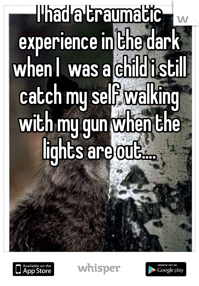I had a traumatic experience in the dark when I  was a child i still catch my self walking with my gun when the lights are out....