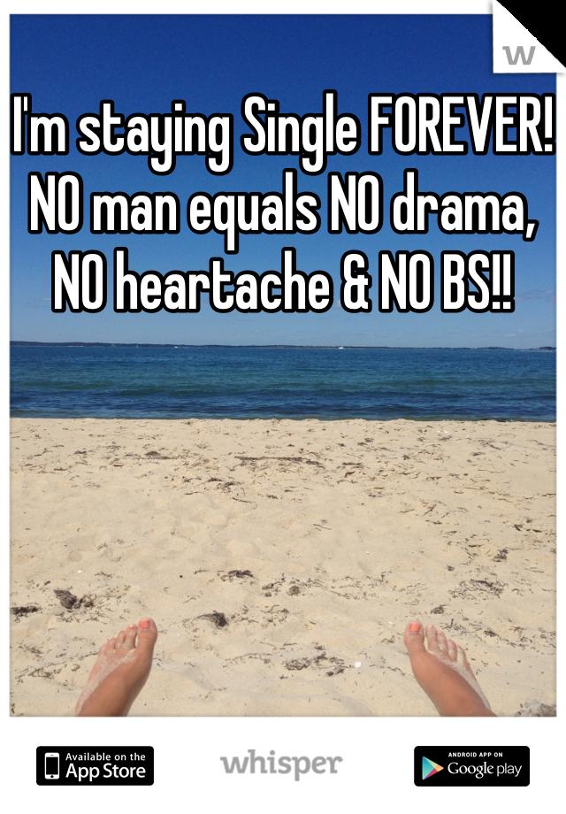 I'm staying Single FOREVER! NO man equals NO drama, NO heartache & NO BS!!