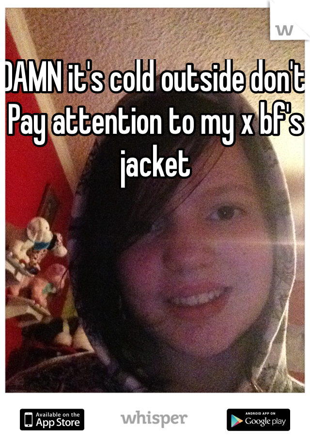 DAMN it's cold outside don't  Pay attention to my x bf's jacket