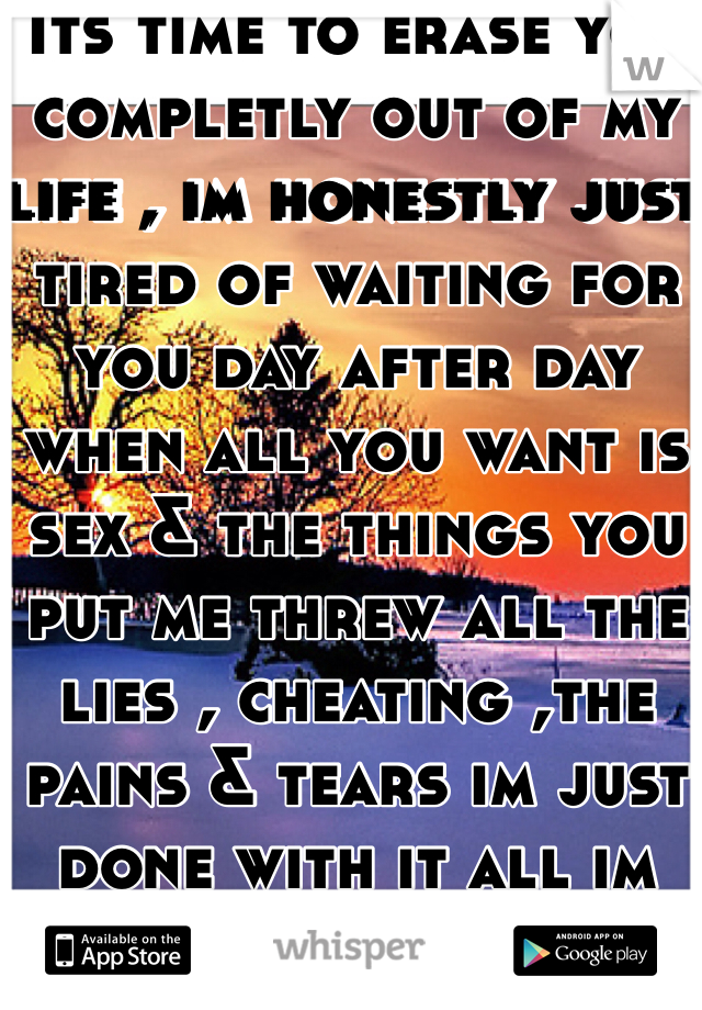 Its time to erase you completly out of my life , im honestly just tired of waiting for you day after day when all you want is sex & the things you put me threw all the lies , cheating ,the pains & tears im just done with it all im DONE with you!!
