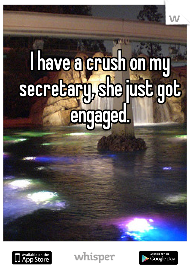 I have a crush on my secretary, she just got engaged.
