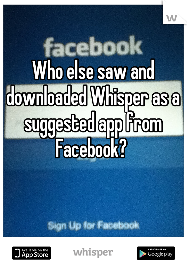 Who else saw and downloaded Whisper as a suggested app from Facebook?
