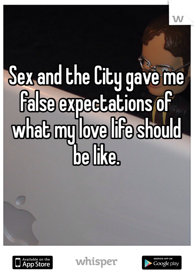 Sex and the City gave me false expectations of what my love life should be like.