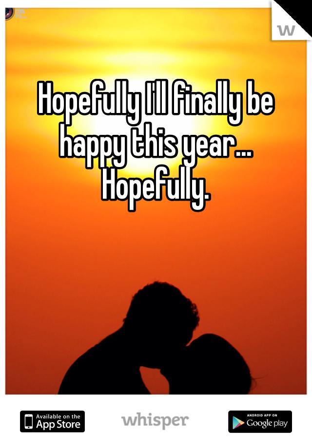 Hopefully I'll finally be happy this year... Hopefully.