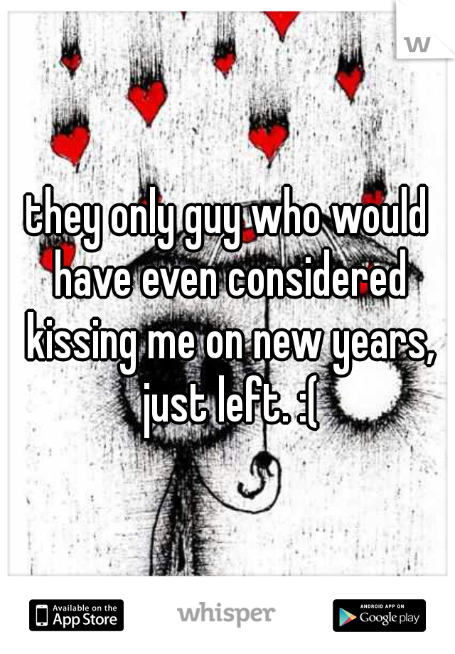 they only guy who would have even considered kissing me on new years, just left. :(