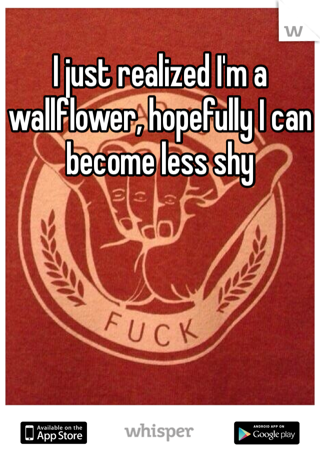 I just realized I'm a wallflower, hopefully I can become less shy