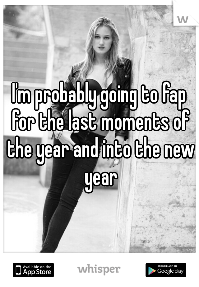 I'm probably going to fap for the last moments of the year and into the new year