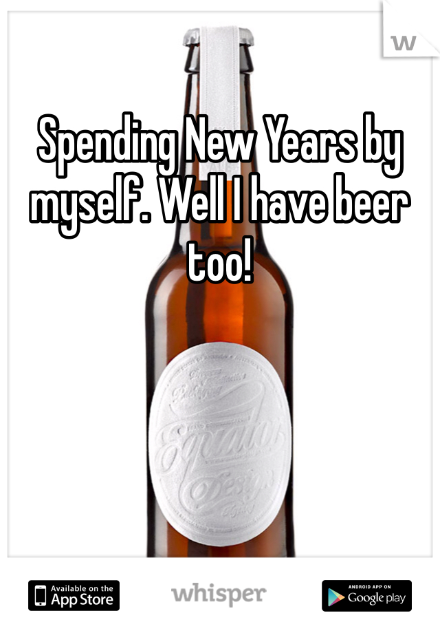 Spending New Years by myself. Well I have beer too!