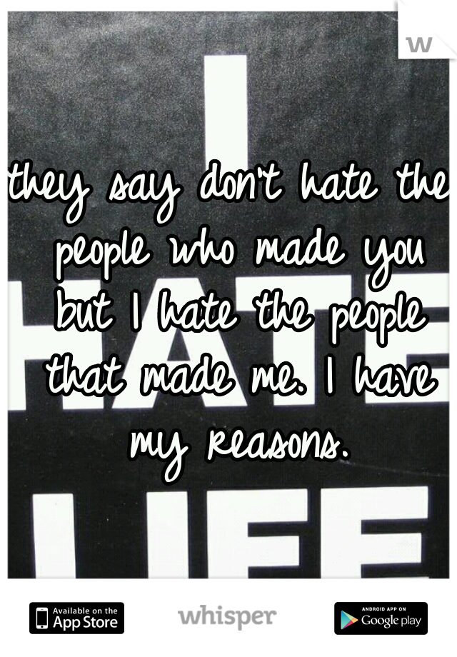 they say don't hate the people who made you but I hate the people that made me. I have my reasons.