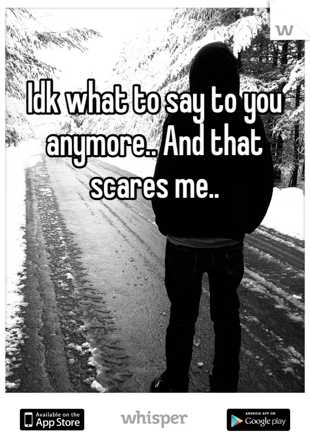 Idk what to say to you anymore.. And that scares me..