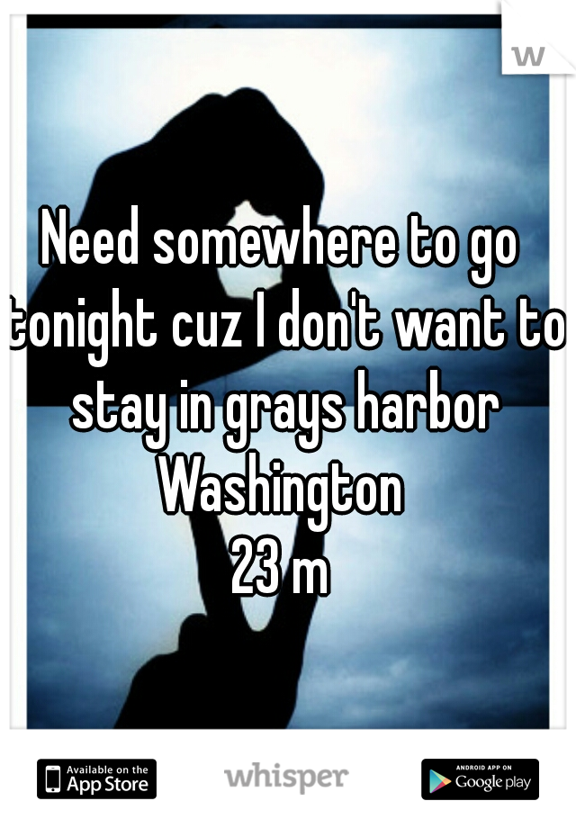 Need somewhere to go tonight cuz I don't want to stay in grays harbor Washington  23 m