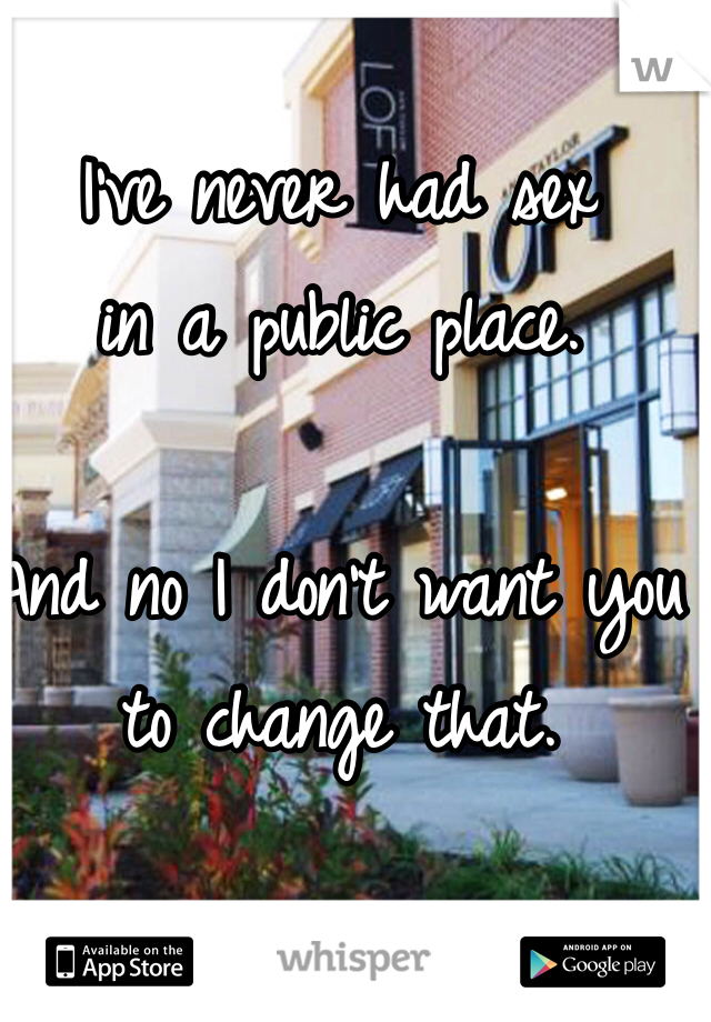 I've never had sex  in a public place.   And no I don't want you to change that.