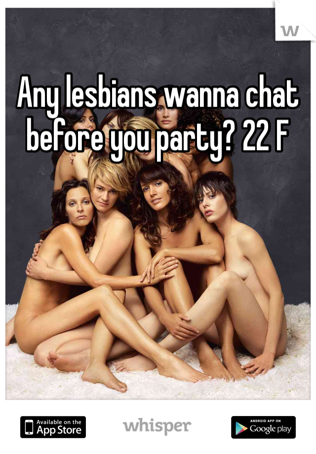 Any lesbians wanna chat before you party? 22 F