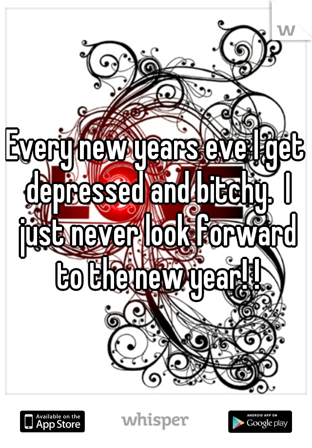 Every new years eve I get depressed and bitchy.  I just never look forward to the new year! !