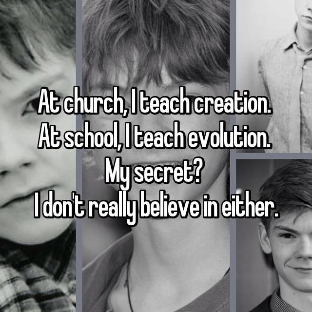 At church, I teach creation.  At school, I teach evolution.  My secret?  I don't really believe in either.