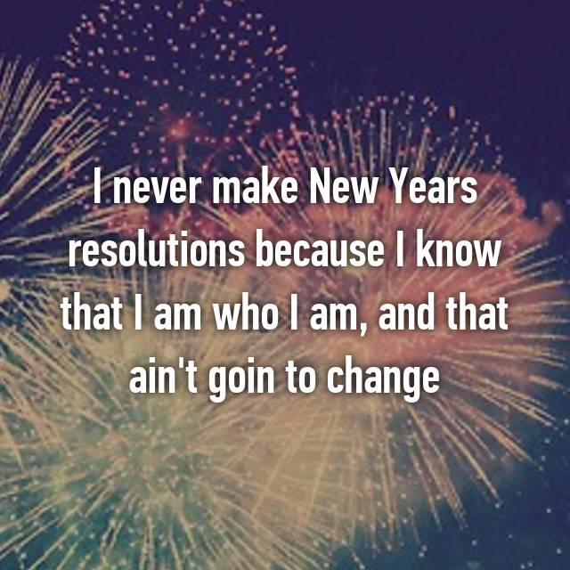 I never make New Years resolutions because I know that I am who I am, and that ain't goin to change