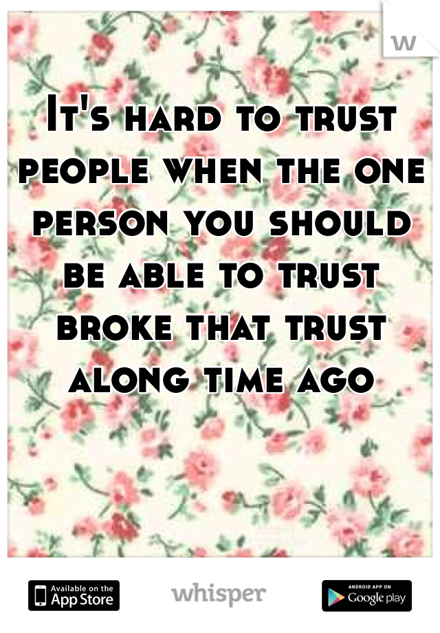It's hard to trust people when the one person you should be able to trust broke that trust along time ago