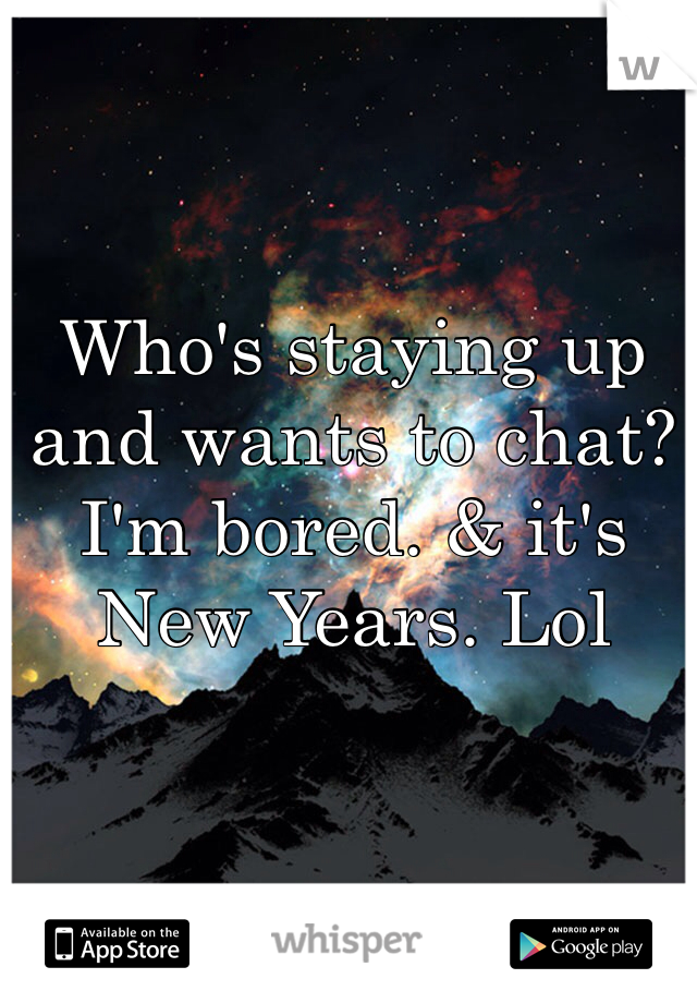 Who's staying up and wants to chat? I'm bored. & it's New Years. Lol