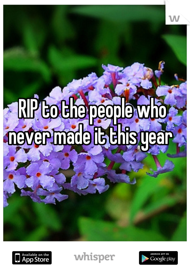 RIP to the people who never made it this year