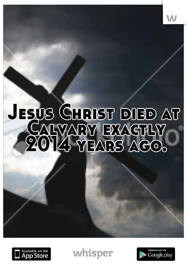 Jesus Christ died at Calvary exactly 2014 years ago.