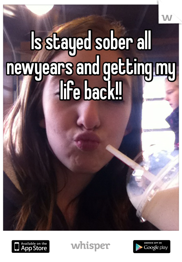 Is stayed sober all newyears and getting my life back!!
