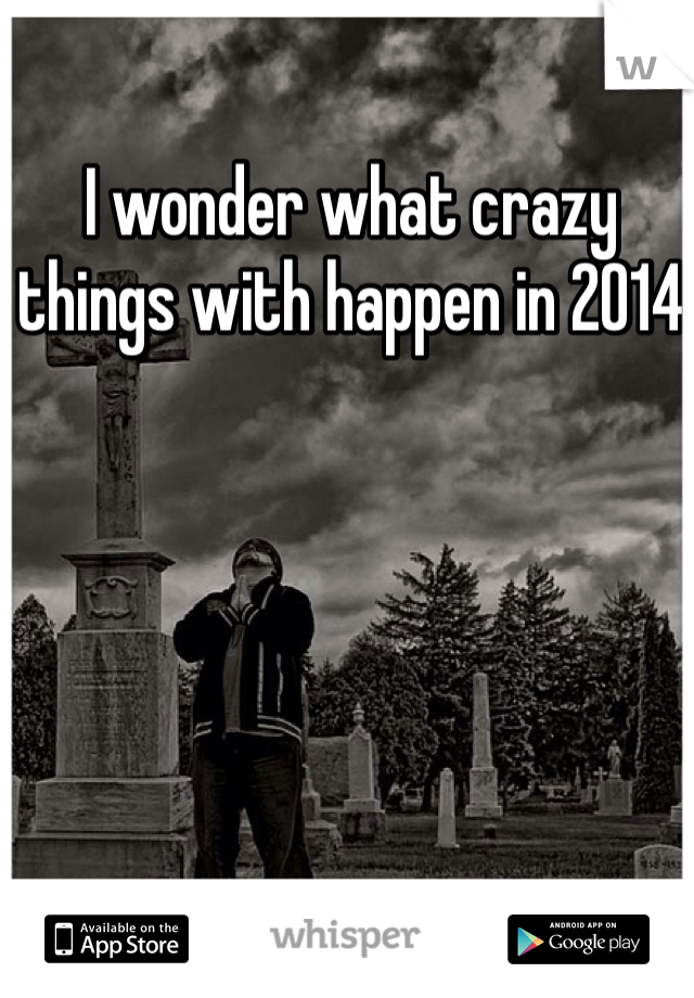 I wonder what crazy things with happen in 2014