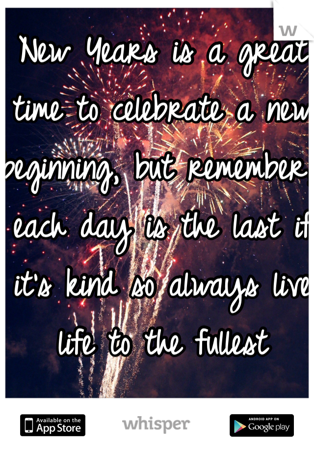 New Years is a great time to celebrate a new beginning, but remember, each day is the last if it's kind so always live life to the fullest
