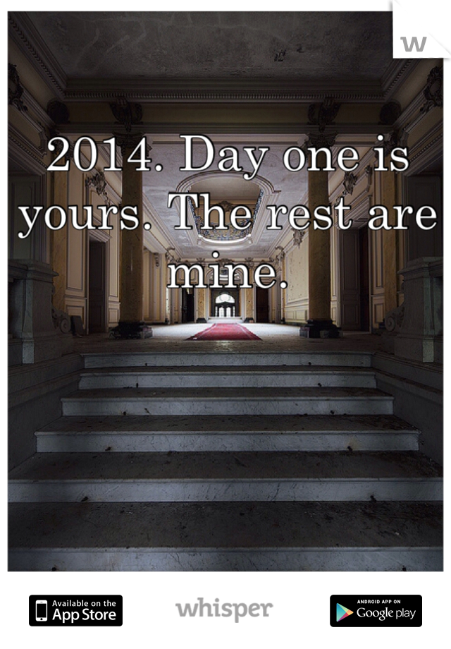 2014. Day one is yours. The rest are mine.