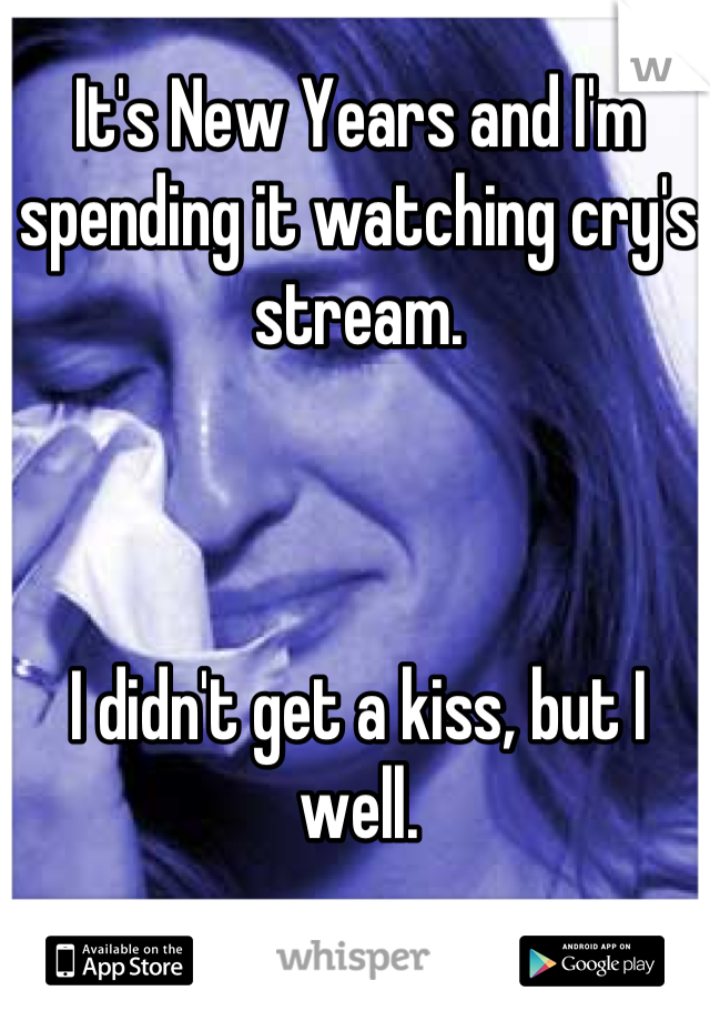 It's New Years and I'm spending it watching cry's stream.     I didn't get a kiss, but I well.