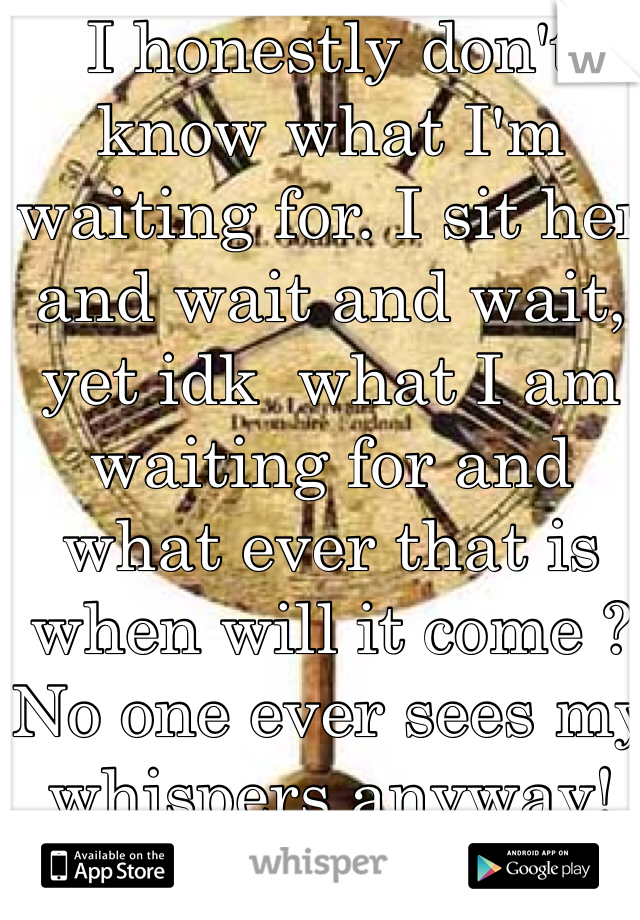 I honestly don't know what I'm waiting for. I sit her and wait and wait, yet idk  what I am waiting for and what ever that is when will it come ?  No one ever sees my whispers anyway!